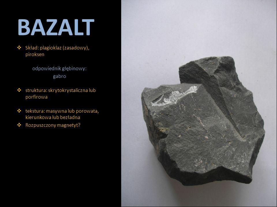 BAZALT  Skład: plagioklaz (zasadowy), piroksen odpowiednik głębinowy: gabro  struktura: skrytokrystaliczna lub porfirowa  tekstura: masywna lub por