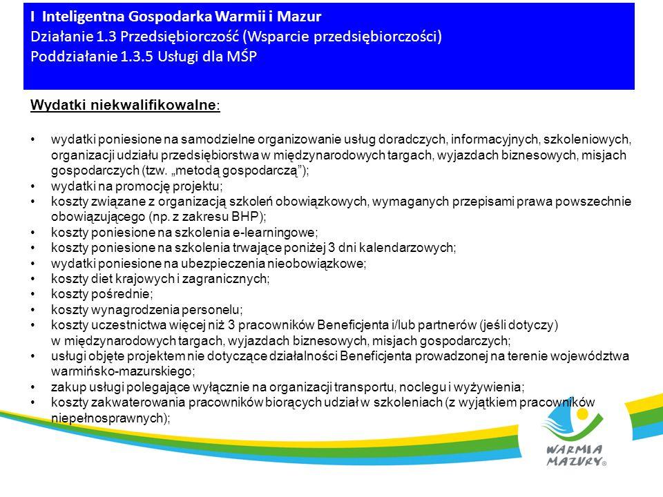 I Inteligentna Gospodarka Warmii i Mazur Działanie 1.3 Przedsiębiorczość (Wsparcie przedsiębiorczości) Poddziałanie 1.3.5 Usługi dla MŚP Wydatki niekwalifikowalne : wydatki poniesione na samodzielne organizowanie usług doradczych, informacyjnych, szkoleniowych, organizacji udziału przedsiębiorstwa w międzynarodowych targach, wyjazdach biznesowych, misjach gospodarczych (tzw.