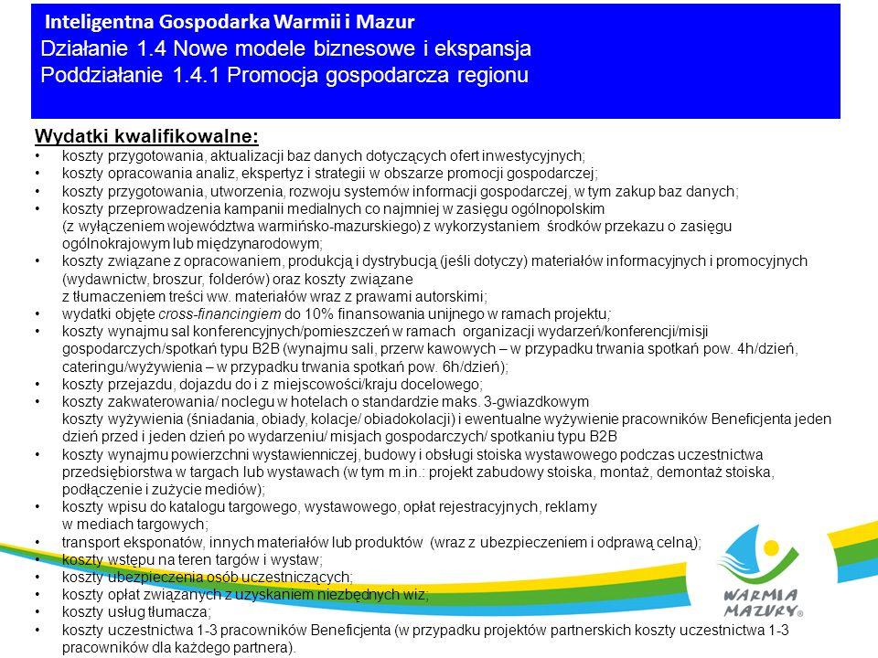 Inteligentna Gospodarka Warmii i Mazur Działanie 1.4 Nowe modele biznesowe i ekspansja Poddziałanie 1.4.1 Promocja gospodarcza regionu Wydatki kwalifikowalne: koszty przygotowania, aktualizacji baz danych dotyczących ofert inwestycyjnych; koszty opracowania analiz, ekspertyz i strategii w obszarze promocji gospodarczej; koszty przygotowania, utworzenia, rozwoju systemów informacji gospodarczej, w tym zakup baz danych; koszty przeprowadzenia kampanii medialnych co najmniej w zasięgu ogólnopolskim (z wyłączeniem województwa warmińsko-mazurskiego) z wykorzystaniem środków przekazu o zasięgu ogólnokrajowym lub międzynarodowym; koszty związane z opracowaniem, produkcją i dystrybucją (jeśli dotyczy) materiałów informacyjnych i promocyjnych (wydawnictw, broszur, folderów) oraz koszty związane z tłumaczeniem treści ww.