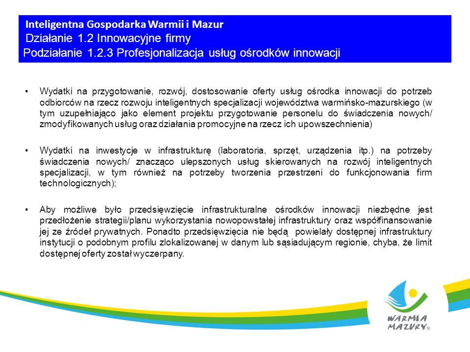 Inteligentna Gospodarka Warmii i Mazur Działanie 1.2 Innowacyjne firmy Podziałanie 1.2.3 Profesjonalizacja usług ośrodków innowacji Wydatki na przygotowanie, rozwój, dostosowanie oferty usług ośrodka innowacji do potrzeb odbiorców na rzecz rozwoju inteligentnych specjalizacji województwa warmińsko-mazurskiego (w tym uzupełniająco jako element projektu przygotowanie personelu do świadczenia nowych/ zmodyfikowanych usług oraz działania promocyjne na rzecz ich upowszechnienia) Wydatki na inwestycje w infrastrukturę (laboratoria, sprzęt, urządzenia itp.) na potrzeby świadczenia nowych/ znacząco ulepszonych usług skierowanych na rozwój inteligentnych specjalizacji, w tym również na potrzeby tworzenia przestrzeni do funkcjonowania firm technologicznych); Aby możliwe było przedsięwzięcie infrastrukturalne ośrodków innowacji niezbędne jest przedłożenie strategii/planu wykorzystania nowopowstałej infrastruktury oraz współfinansowanie jej ze źródeł prywatnych.