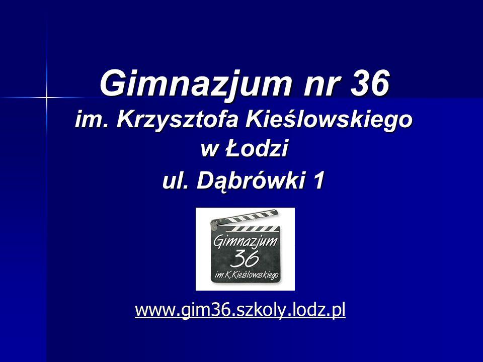 Gimnazjum nr 36 im. Krzysztofa Kieślowskiego w Łodzi ul. Dąbrówki 1 www.gim36.szkoly.lodz.pl