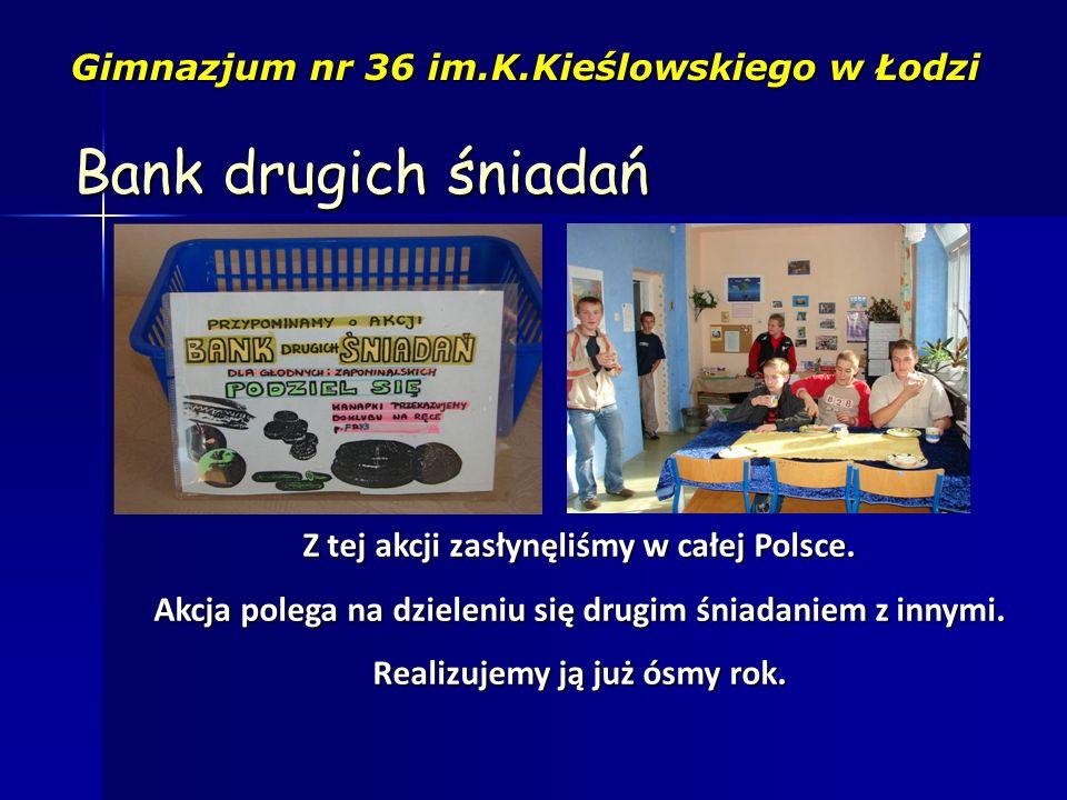 Bank drugich śniadań Gimnazjum nr 36 im.K.Kieślowskiego w Łodzi Z tej akcji zasłynęliśmy w całej Polsce. Akcja polega na dzieleniu się drugim śniadani