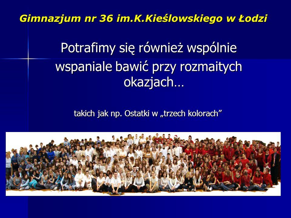 Gimnazjum nr 36 im.K.Kieślowskiego w Łodzi Potrafimy się również wspólnie wspaniale bawić przy rozmaitych okazjach… takich jak np.