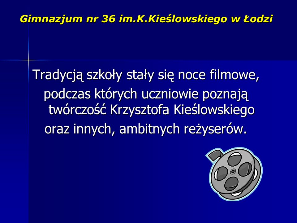 Gimnazjum nr 36 im.K.Kieślowskiego w Łodzi Tradycją szkoły stały się noce filmowe, podczas których uczniowie poznają twórczość Krzysztofa Kieślowskiego oraz innych, ambitnych reżyserów.