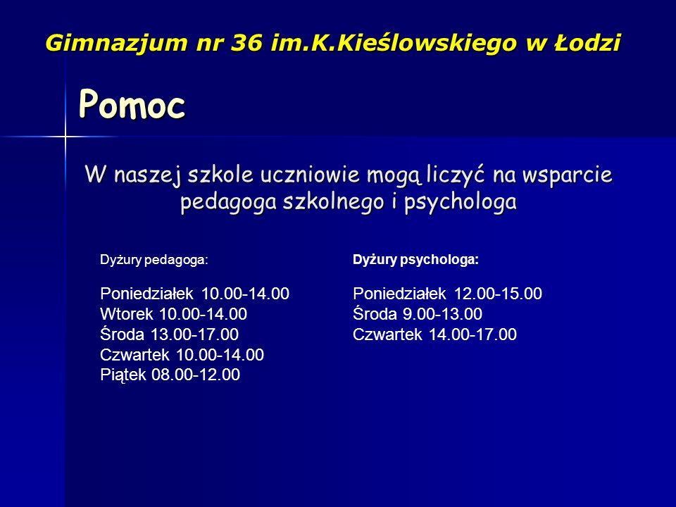 Gimnazjum nr 36 im.K.Kieślowskiego w Łodzi W naszej szkole uczniowie mogą liczyć na wsparcie pedagoga szkolnego i psychologa Pomoc Dyżury pedagoga: Poniedziałek 10.00-14.00 Wtorek 10.00-14.00 Środa 13.00-17.00 Czwartek 10.00-14.00 Piątek 08.00-12.00 Dyżury psychologa: Poniedziałek 12.00-15.00 Środa 9.00-13.00 Czwartek 14.00-17.00