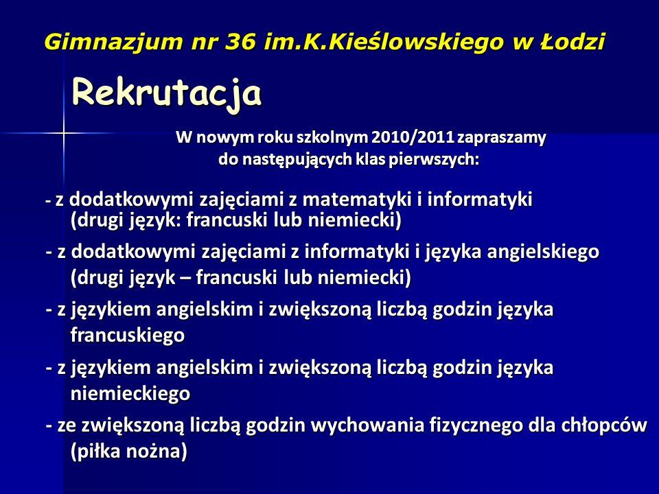 Rekrutacja Gimnazjum nr 36 im.K.Kieślowskiego w Łodzi W nowym roku szkolnym 2010/2011 zapraszamy do następujących klas pierwszych: - z dodatkowymi zaj