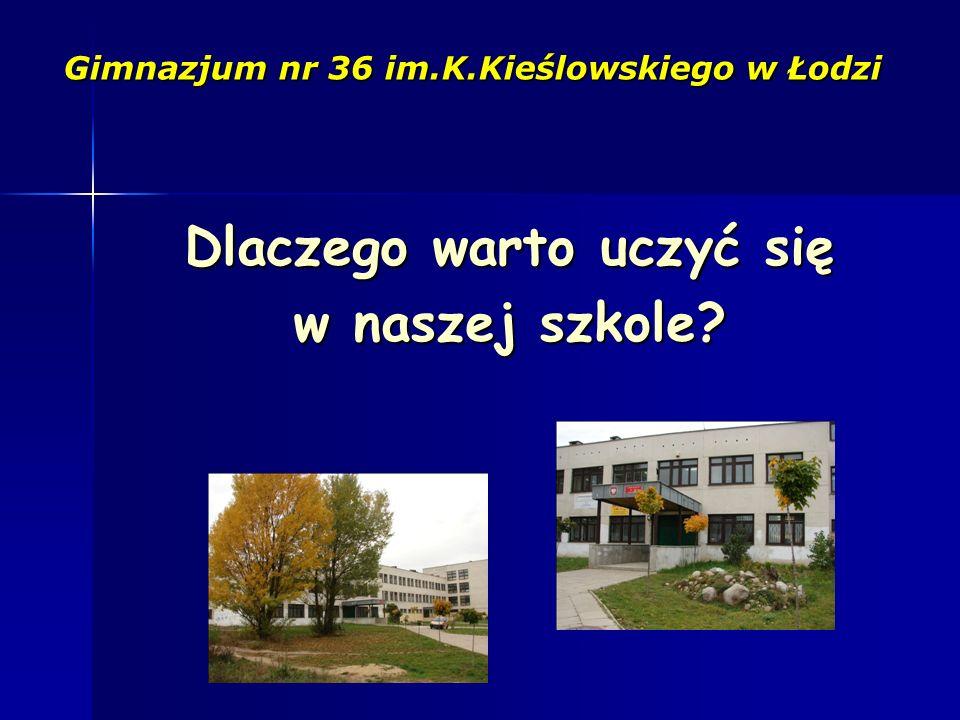 Dlaczego warto uczyć się w naszej szkole Gimnazjum nr 36 im.K.Kieślowskiego w Łodzi