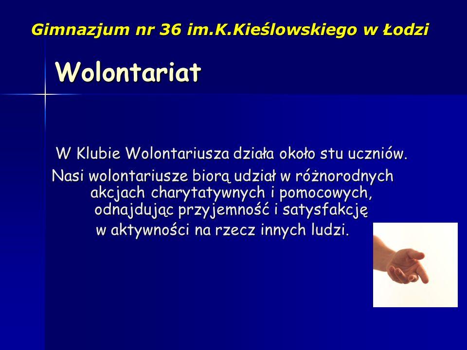 Gimnazjum nr 36 im.K.Kieślowskiego w Łodzi W Klubie Wolontariusza działa około stu uczniów. Nasi wolontariusze biorą udział w różnorodnych akcjach cha