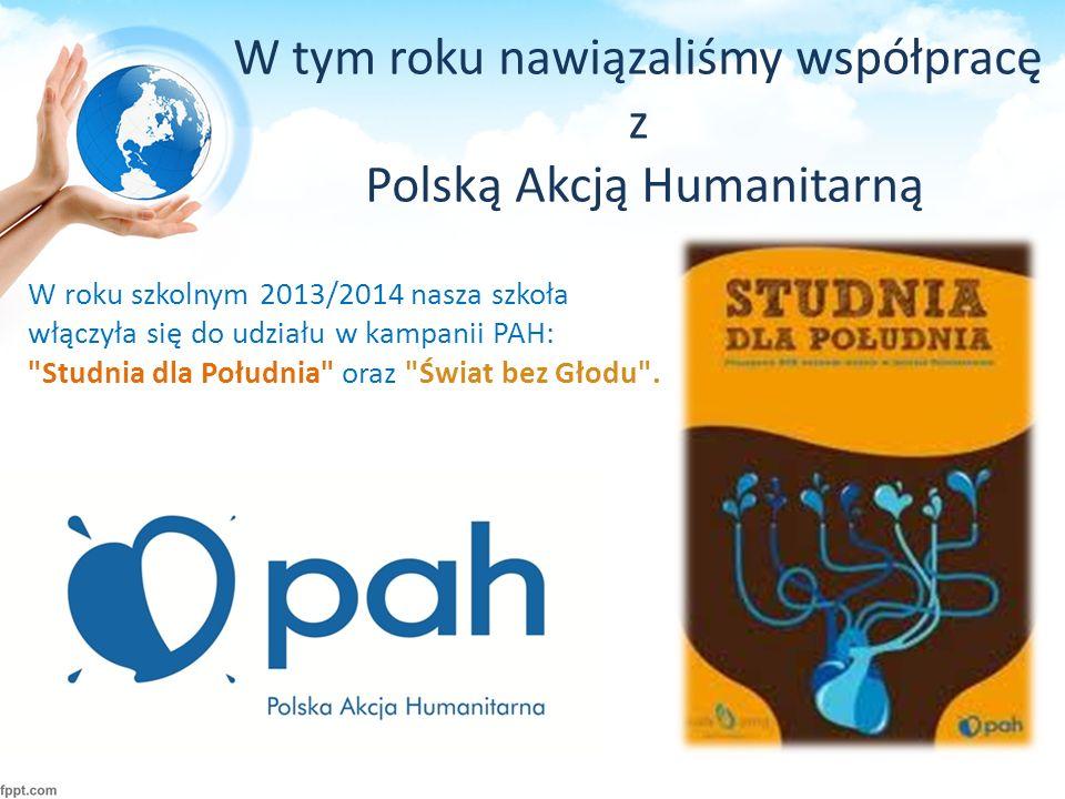 W tym roku nawiązaliśmy współpracę z Polską Akcją Humanitarną W roku szkolnym 2013/2014 nasza szkoła włączyła się do udziału w kampanii PAH: Studnia dla Południa oraz Świat bez Głodu .