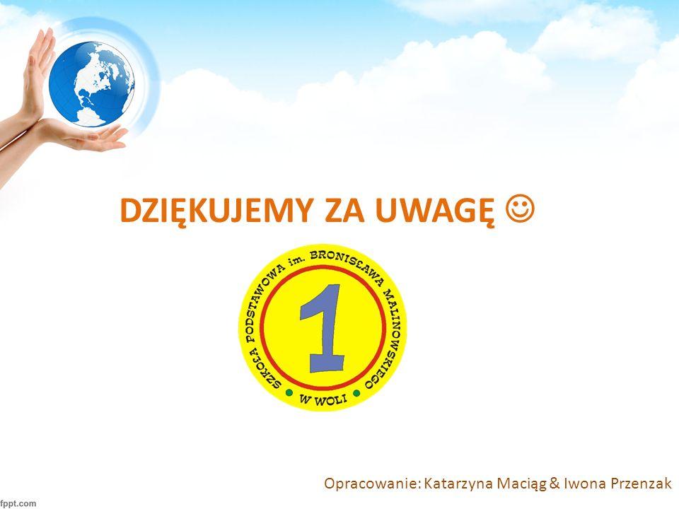 DZIĘKUJEMY ZA UWAGĘ Opracowanie: Katarzyna Maciąg & Iwona Przenzak