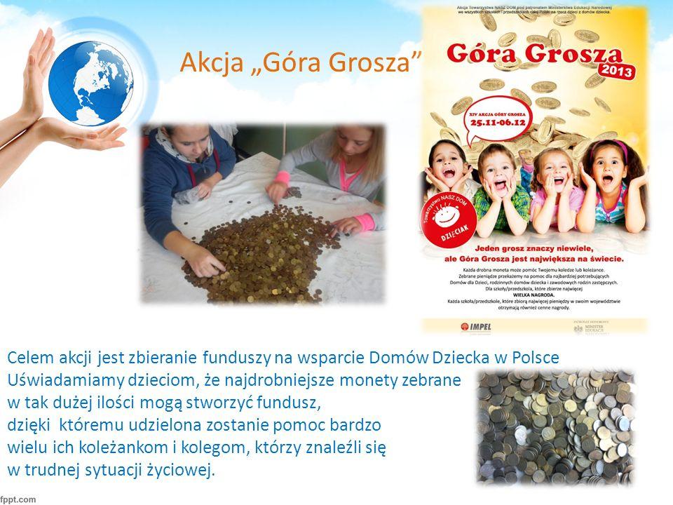 """Akcja """"Góra Grosza Celem akcji jest zbieranie funduszy na wsparcie Domów Dziecka w Polsce Uświadamiamy dzieciom, że najdrobniejsze monety zebrane w tak dużej ilości mogą stworzyć fundusz, dzięki któremu udzielona zostanie pomoc bardzo wielu ich koleżankom i kolegom, którzy znaleźli się w trudnej sytuacji życiowej."""