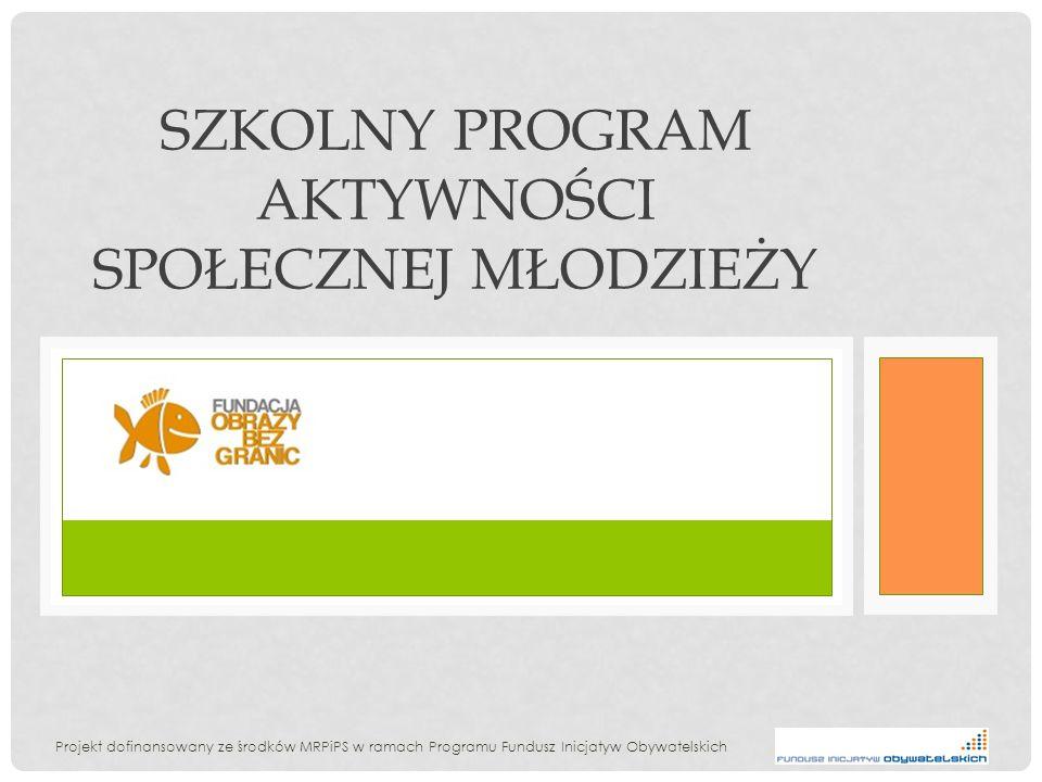 SZKOLNY PROGRAM AKTYWNOŚCI SPOŁECZNEJ MŁODZIEŻY Projekt dofinansowany ze środków MRPiPS w ramach Programu Fundusz Inicjatyw Obywatelskich