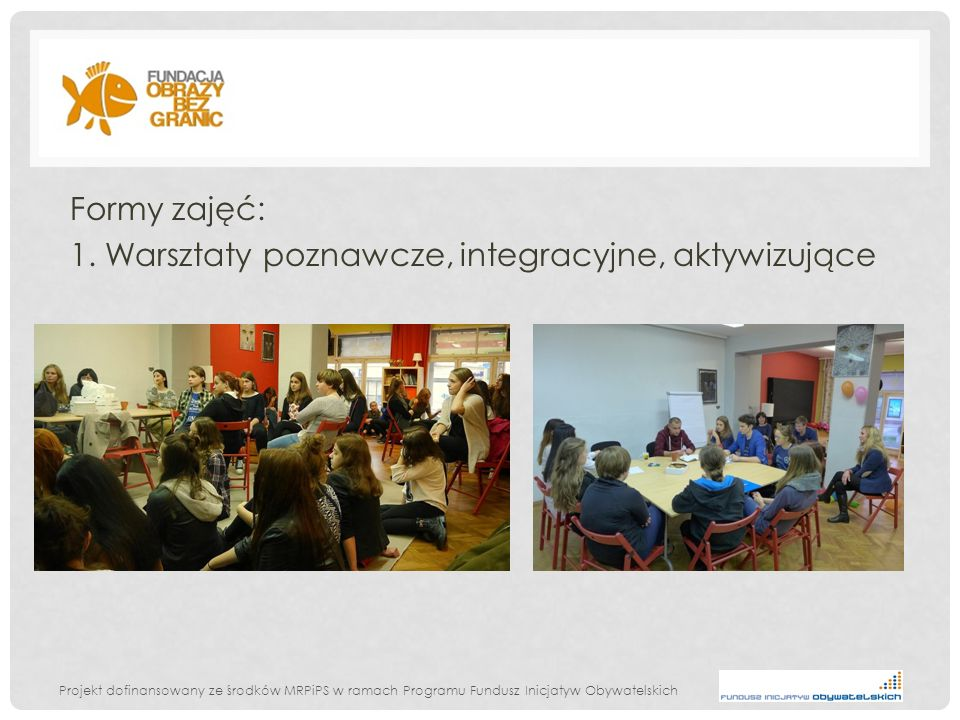 Projekt dofinansowany ze środków MRPiPS w ramach Programu Fundusz Inicjatyw Obywatelskich Formy zajęć: 1. Warsztaty poznawcze, integracyjne, aktywizuj