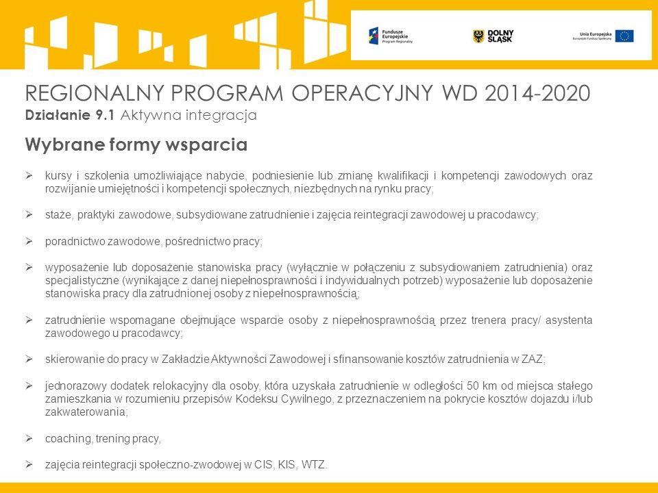 REGIONALNY PROGRAM OPERACYJNY WD 2014-2020 Działanie 9.1 Aktywna integracja Wybrane formy wsparcia  kursy i szkolenia umożliwiające nabycie, podniesienie lub zmianę kwalifikacji i kompetencji zawodowych oraz rozwijanie umiejętności i kompetencji społecznych, niezbędnych na rynku pracy;  staże, praktyki zawodowe, subsydiowane zatrudnienie i zajęcia reintegracji zawodowej u pracodawcy;  poradnictwo zawodowe, pośrednictwo pracy;  wyposażenie lub doposażenie stanowiska pracy (wyłącznie w połączeniu z subsydiowaniem zatrudnienia) oraz specjalistyczne (wynikające z danej niepełnosprawności i indywidualnych potrzeb) wyposażenie lub doposażenie stanowiska pracy dla zatrudnionej osoby z niepełnosprawnością;  zatrudnienie wspomagane obejmujące wsparcie osoby z niepełnosprawnością przez trenera pracy/ asystenta zawodowego u pracodawcy;  skierowanie do pracy w Zakładzie Aktywności Zawodowej i sfinansowanie kosztów zatrudnienia w ZAZ;  jednorazowy dodatek relokacyjny dla osoby, która uzyskała zatrudnienie w odległości 50 km od miejsca stałego zamieszkania w rozumieniu przepisów Kodeksu Cywilnego, z przeznaczeniem na pokrycie kosztów dojazdu i/lub zakwaterowania;  coaching, trening pracy,  zajęcia reintegracji społeczno-zwodowej w CIS, KIS, WTZ.