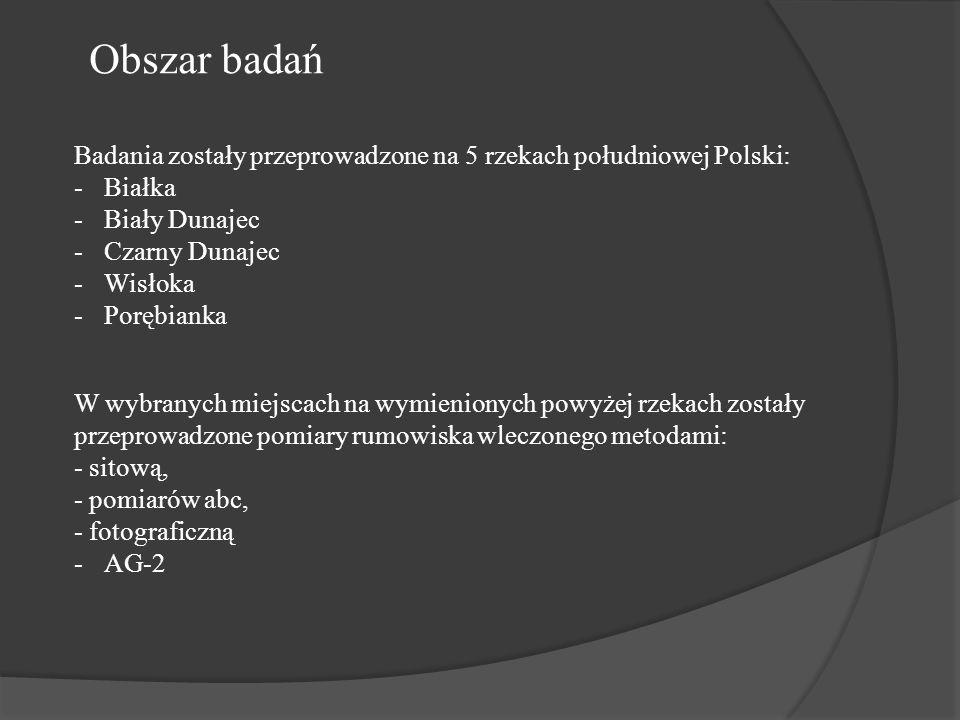 Obszar badań Badania zostały przeprowadzone na 5 rzekach południowej Polski: -Białka -Biały Dunajec -Czarny Dunajec -Wisłoka -Porębianka W wybranych miejscach na wymienionych powyżej rzekach zostały przeprowadzone pomiary rumowiska wleczonego metodami: - sitową, - pomiarów abc, - fotograficzną -AG-2