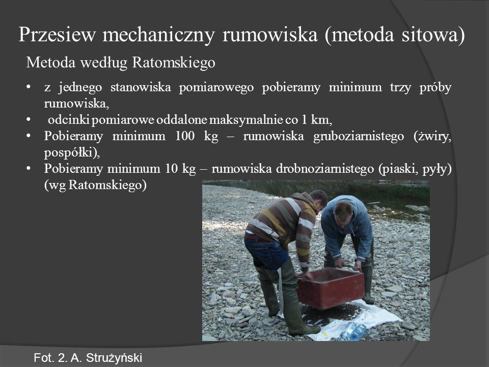 z jednego stanowiska pomiarowego pobieramy minimum trzy próby rumowiska, odcinki pomiarowe oddalone maksymalnie co 1 km, Pobieramy minimum 100 kg – rumowiska gruboziarnistego (żwiry, pospółki), Pobieramy minimum 10 kg – rumowiska drobnoziarnistego (piaski, pyły) (wg Ratomskiego) Przesiew mechaniczny rumowiska (metoda sitowa) Metoda według Ratomskiego Fot.