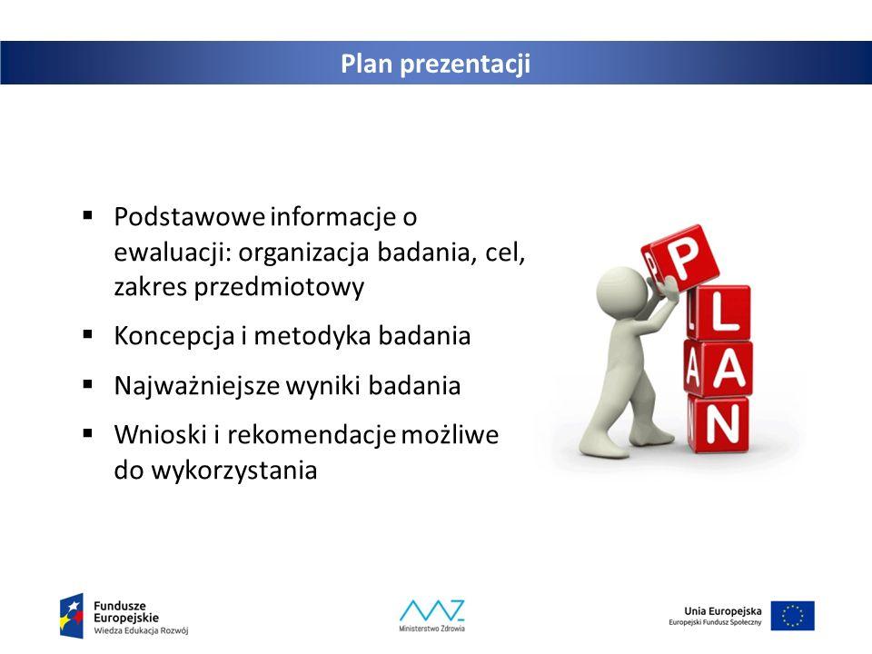 Plan prezentacji  Podstawowe informacje o ewaluacji: organizacja badania, cel, zakres przedmiotowy  Koncepcja i metodyka badania  Najważniejsze wyniki badania  Wnioski i rekomendacje możliwe do wykorzystania