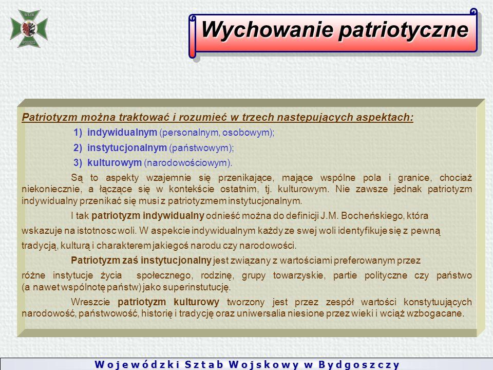 W o j e w ó d z k i S z t a b W o j s k o w y w B y d g o s z c z y Wychowanie patriotyczne Patriotyzm można traktować i rozumieć w trzech następujących aspektach: 1) indywidualnym (personalnym, osobowym); 2) instytucjonalnym (państwowym); 3) kulturowym (narodowościowym).
