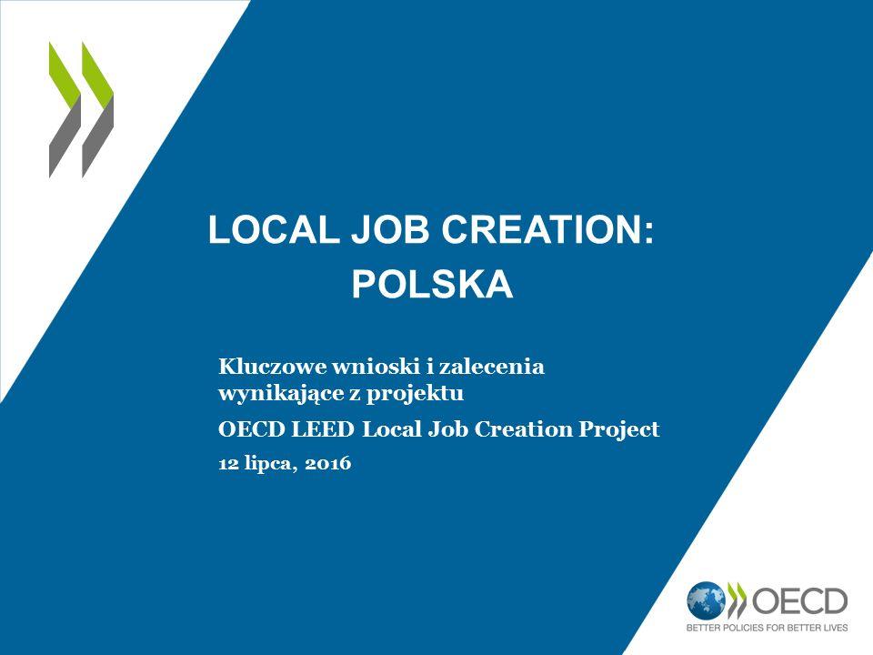 LOCAL JOB CREATION: POLSKA Kluczowe wnioski i zalecenia wynikające z projektu OECD LEED Local Job Creation Project 12 lipca, 2016