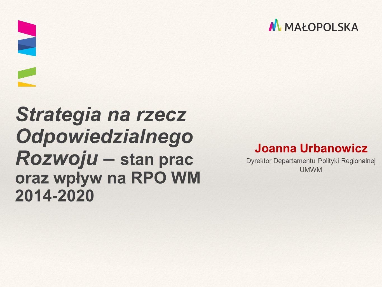 Strategia na rzecz Odpowiedzialnego Rozwoju – stan prac oraz wpływ na RPO WM 2014-2020 Joanna Urbanowicz Dyrektor Departamentu Polityki Regionalnej UM