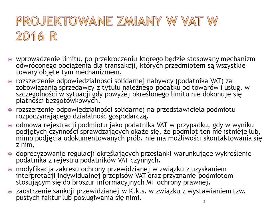  wprowadzenie limitu, po przekroczeniu którego będzie stosowany mechanizm odwróconego obciążenia dla transakcji, których przedmiotem są wszystkie towary objęte tym mechanizmem,  rozszerzenie odpowiedzialności solidarnej nabywcy (podatnika VAT) za zobowiązania sprzedawcy z tytułu należnego podatku od towarów i usług, w szczególności w sytuacji gdy powyżej określonego limitu nie dokonuje się płatności bezgotówkowych,  rozszerzenie odpowiedzialności solidarnej na przedstawiciela podmiotu rozpoczynającego działalność gospodarczą,  odmowa rejestracji podmiotu jako podatnika VAT w przypadku, gdy w wyniku podjętych czynności sprawdzających okaże się, że podmiot ten nie istnieje lub, mimo podjęcia udokumentowanych prób, nie ma możliwości skontaktowania się z nim,  doprecyzowanie regulacji określających przesłanki warunkujące wykreślenie podatnika z rejestru podatników VAT czynnych,  modyfikacja zakresu ochrony przewidzianej w związku z uzyskaniem interpretacji indywidualnej przepisów VAT oraz przyznanie podmiotom stosującym się do broszur informacyjnych MF ochrony prawnej,  zaostrzenie sankcji przewidzianej w K.k.s.