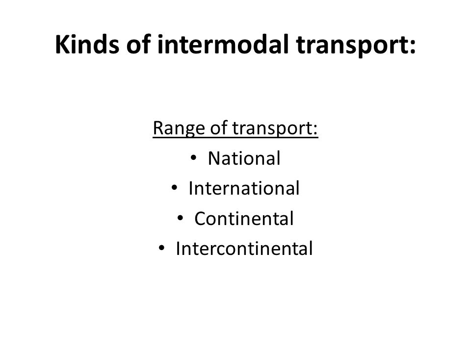 Kinds of intermodal transport: Range of transport: National International Continental Intercontinental