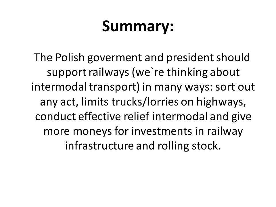 Summary: The Polish goverment and president should support railways (we`re thinking about intermodal transport) in many ways: sort out any act, limits trucks/lorries on highways, conduct effective relief intermodal and give more moneys for investments in railway infrastructure and rolling stock.
