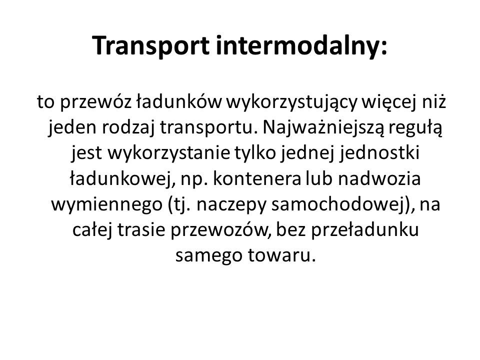 Intermodal transport: it is a travel of cargo, which use more than one kind of means of transport.