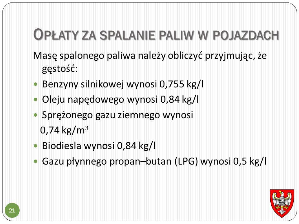 O PŁATY ZA SPALANIE PALIW W POJAZDACH 21 Masę spalonego paliwa należy obliczyć przyjmując, że gęstość: Benzyny silnikowej wynosi 0,755 kg/l Oleju napędowego wynosi 0,84 kg/l Sprężonego gazu ziemnego wynosi 0,74 kg/m 3 Biodiesla wynosi 0,84 kg/l Gazu płynnego propan–butan (LPG) wynosi 0,5 kg/l