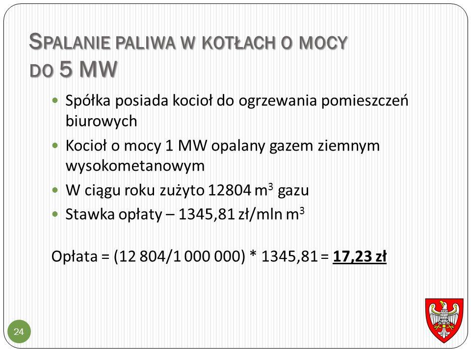 S PALANIE PALIWA W KOTŁACH O MOCY DO 5 MW 24 Spółka posiada kocioł do ogrzewania pomieszczeń biurowych Kocioł o mocy 1 MW opalany gazem ziemnym wysokometanowym W ciągu roku zużyto 12804 m 3 gazu Stawka opłaty – 1345,81 zł/mln m 3 Opłata = (12 804/1 000 000) * 1345,81 = 17,23 zł