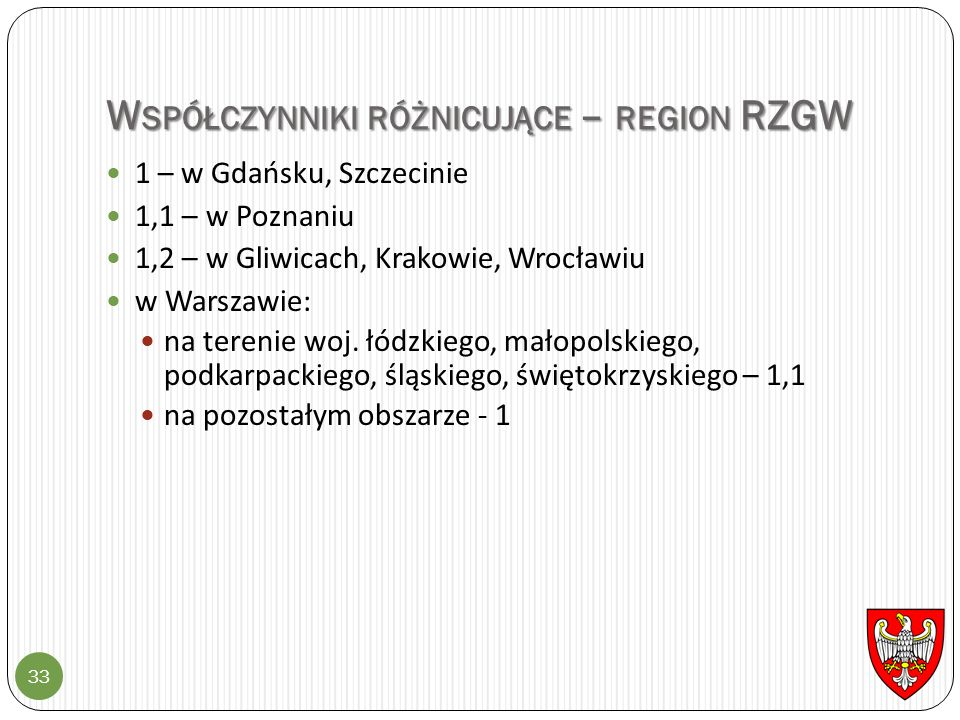 W SPÓŁCZYNNIKI RÓŻNICUJĄCE – REGION RZGW 33 1 – w Gdańsku, Szczecinie 1,1 – w Poznaniu 1,2 – w Gliwicach, Krakowie, Wrocławiu w Warszawie: na terenie