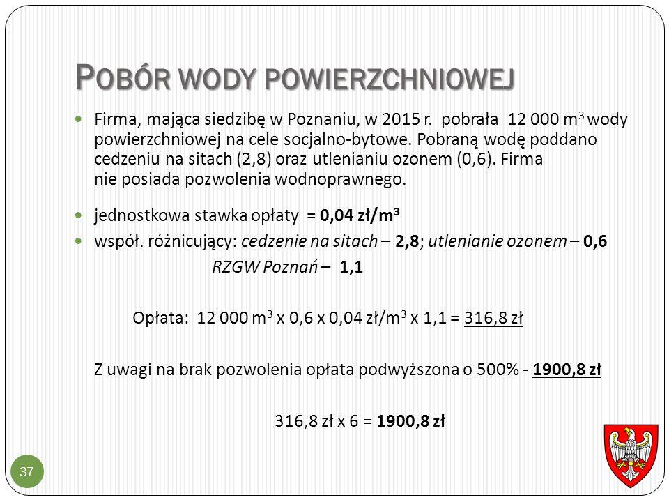 P OBÓR WODY POWIERZCHNIOWEJ 37 Firma, mająca siedzibę w Poznaniu, w 2015 r. pobrała 12 000 m 3 wody powierzchniowej na cele socjalno-bytowe. Pobraną w