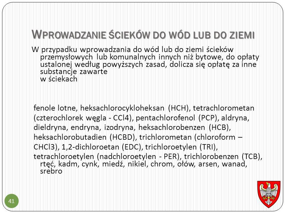 W PROWADZANIE ŚCIEKÓW DO WÓD LUB DO ZIEMI 41 W przypadku wprowadzania do wód lub do ziemi ścieków przemysłowych lub komunalnych innych niż bytowe, do opłaty ustalonej według powyższych zasad, dolicza się opłatę za inne substancje zawarte w ściekach fenole lotne, heksachlorocykloheksan (HCH), tetrachlorometan (czterochlorek węgla - CCl4), pentachlorofenol (PCP), aldryna, dieldryna, endryna, izodryna, heksachlorobenzen (HCB), heksachlorobutadien (HCBD), trichlorometan (chloroform – CHCl3), 1,2-dichloroetan (EDC), trichloroetylen (TRI), tetrachloroetylen (nadchloroetylen - PER), trichlorobenzen (TCB), rtęć, kadm, cynk, miedź, nikiel, chrom, ołów, arsen, wanad, srebro