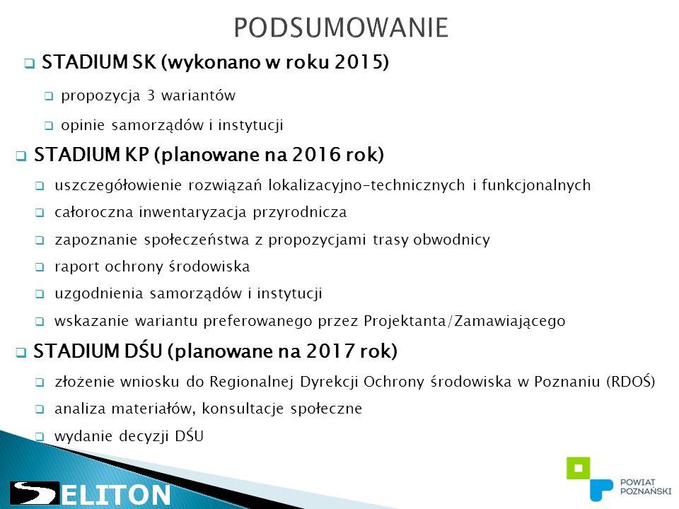 STADIUM SK (wykonano w roku 2015)  propozycja 3 wariantów  opinie samorządów i instytucji  STADIUM KP (planowane na 2016 rok)  uszczegółowienie rozwiązań lokalizacyjno-technicznych i funkcjonalnych  całoroczna inwentaryzacja przyrodnicza  zapoznanie społeczeństwa z propozycjami trasy obwodnicy  raport ochrony środowiska  uzgodnienia samorządów i instytucji  wskazanie wariantu preferowanego przez Projektanta/Zamawiającego  STADIUM DŚU (planowane na 2017 rok)  złożenie wniosku do Regionalnej Dyrekcji Ochrony środowiska w Poznaniu (RDOŚ)  analiza materiałów, konsultacje społeczne  wydanie decyzji DŚU