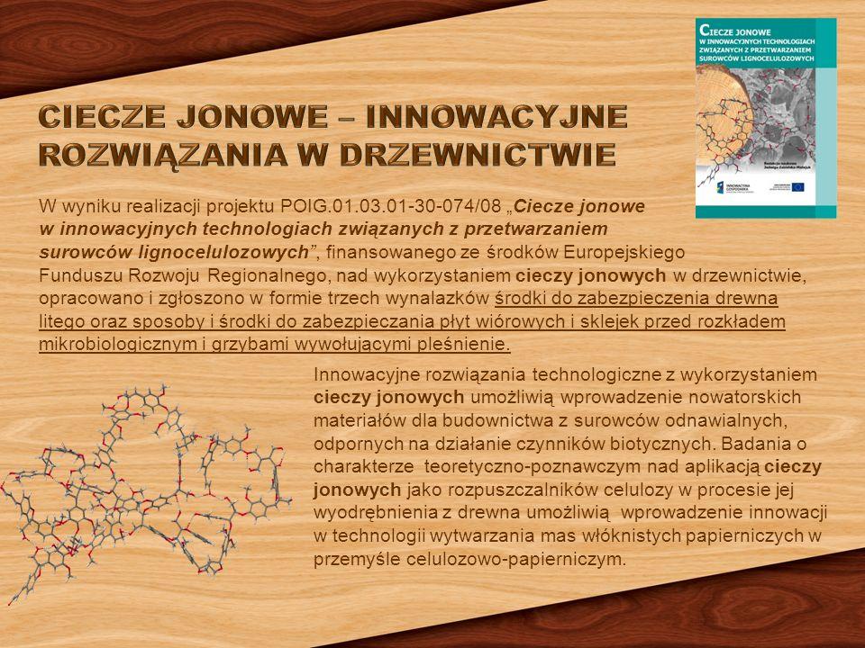 """W wyniku realizacji projektu POIG.01.03.01-30-074/08 """"Ciecze jonowe w innowacyjnych technologiach związanych z przetwarzaniem surowców lignocelulozowych , finansowanego ze środków Europejskiego Funduszu Rozwoju Regionalnego, nad wykorzystaniem cieczy jonowych w drzewnictwie, opracowano i zgłoszono w formie trzech wynalazków środki do zabezpieczenia drewna litego oraz sposoby i środki do zabezpieczania płyt wiórowych i sklejek przed rozkładem mikrobiologicznym i grzybami wywołującymi pleśnienie."""