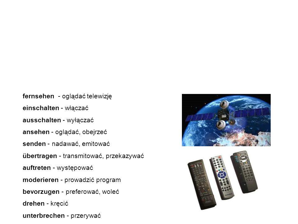 """Verben Czasowniki fernsehen - oglądać telewizję einschalten - włączać ausschalten - wyłączać ansehen - oglądać, obejrzeć senden - nadawać, emitować übertragen - transmitować, przekazywać auftreten - występować moderieren - prowadzić program bevorzugen - preferować, woleć drehen - kręcić unterbrechen - przerywać A teraz zapoznamy się z najważniejszymi czasownikami związanymi z tematem """"Fernsehen - telewizja."""