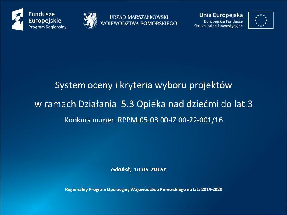 System oceny i kryteria wyboru projektów w ramach Działania 5.3 Opieka nad dziećmi do lat 3 Konkurs numer: RPPM.05.03.00-IZ.00-22-001/16 Regionalny Program Operacyjny Województwa Pomorskiego na lata 2014-2020 Gdańsk, 10.05.2016r.