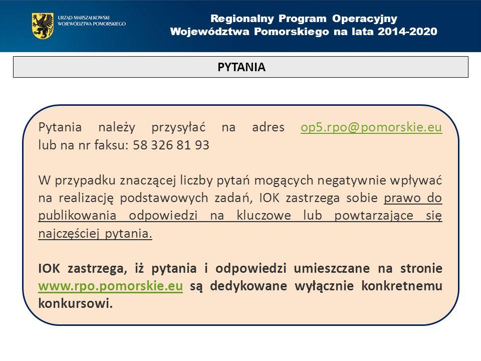 PYTANIA Regionalny Program Operacyjny Województwa Pomorskiego na lata 2014-2020 Pytania należy przysyłać na adres op5.rpo@pomorskie.eu lub na nr faksu: 58 326 81 93op5.rpo@pomorskie.eu W przypadku znaczącej liczby pytań mogących negatywnie wpływać na realizację podstawowych zadań, IOK zastrzega sobie prawo do publikowania odpowiedzi na kluczowe lub powtarzające się najczęściej pytania.