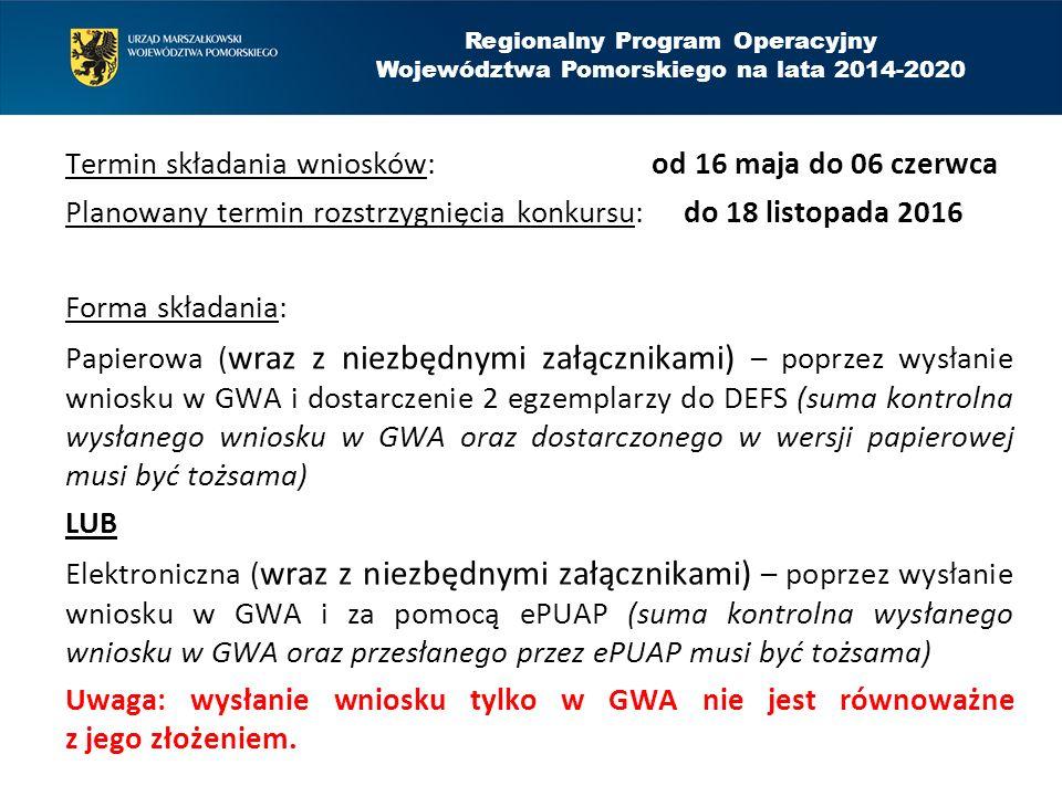 Termin składania wniosków: od 16 maja do 06 czerwca Planowany termin rozstrzygnięcia konkursu: do 18 listopada 2016 Forma składania: Papierowa ( wraz z niezbędnymi załącznikami) – poprzez wysłanie wniosku w GWA i dostarczenie 2 egzemplarzy do DEFS (suma kontrolna wysłanego wniosku w GWA oraz dostarczonego w wersji papierowej musi być tożsama) LUB Elektroniczna ( wraz z niezbędnymi załącznikami) – poprzez wysłanie wniosku w GWA i za pomocą ePUAP (suma kontrolna wysłanego wniosku w GWA oraz przesłanego przez ePUAP musi być tożsama) Uwaga: wysłanie wniosku tylko w GWA nie jest równoważne z jego złożeniem.