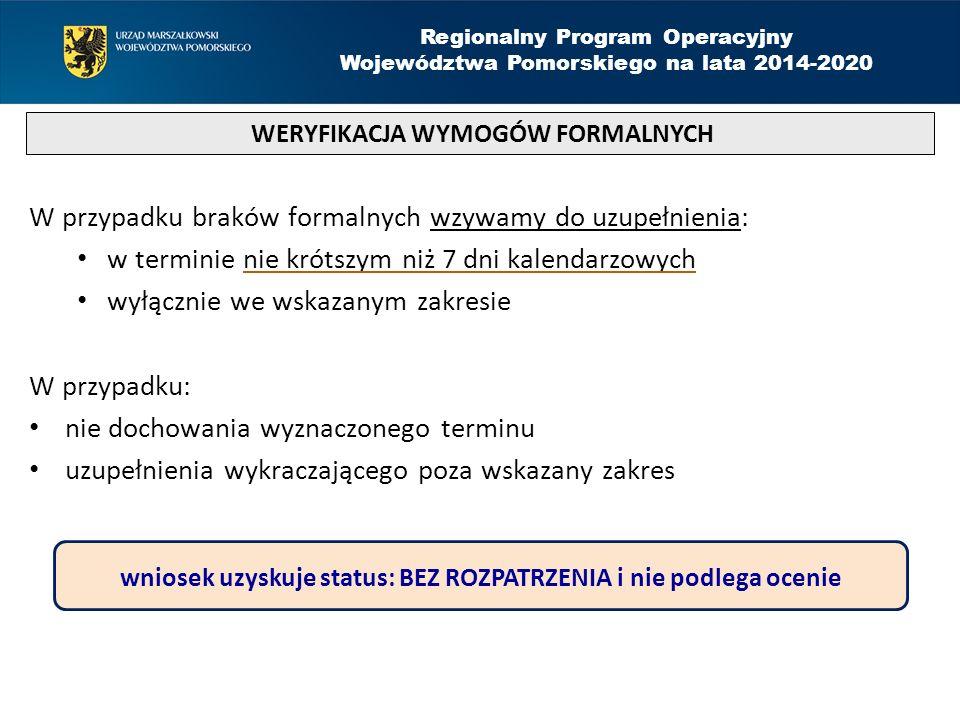 W przypadku braków formalnych wzywamy do uzupełnienia: w terminie nie krótszym niż 7 dni kalendarzowych wyłącznie we wskazanym zakresie W przypadku: nie dochowania wyznaczonego terminu uzupełnienia wykraczającego poza wskazany zakres WERYFIKACJA WYMOGÓW FORMALNYCH Regionalny Program Operacyjny Województwa Pomorskiego na lata 2014-2020 wniosek uzyskuje status: BEZ ROZPATRZENIA i nie podlega ocenie