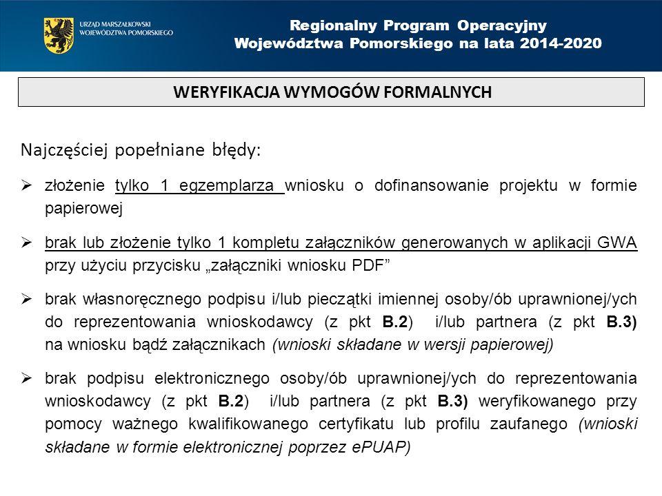 """Najczęściej popełniane błędy:  złożenie tylko 1 egzemplarza wniosku o dofinansowanie projektu w formie papierowej  brak lub złożenie tylko 1 kompletu załączników generowanych w aplikacji GWA przy użyciu przycisku """"załączniki wniosku PDF  brak własnoręcznego podpisu i/lub pieczątki imiennej osoby/ób uprawnionej/ych do reprezentowania wnioskodawcy (z pkt B.2) i/lub partnera (z pkt B.3) na wniosku bądź załącznikach (wnioski składane w wersji papierowej)  brak podpisu elektronicznego osoby/ób uprawnionej/ych do reprezentowania wnioskodawcy (z pkt B.2) i/lub partnera (z pkt B.3) weryfikowanego przy pomocy ważnego kwalifikowanego certyfikatu lub profilu zaufanego (wnioski składane w formie elektronicznej poprzez ePUAP) WERYFIKACJA WYMOGÓW FORMALNYCH Regionalny Program Operacyjny Województwa Pomorskiego na lata 2014-2020"""