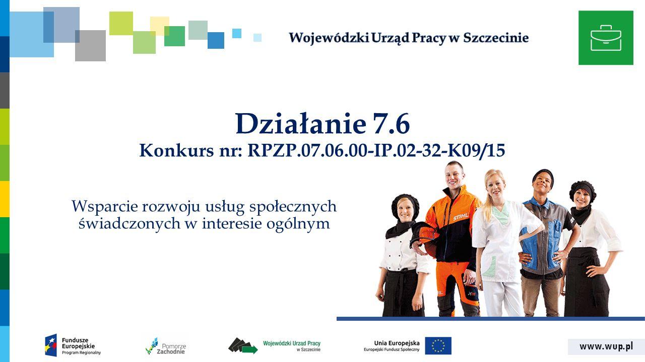 www.wup.pl Działanie 7.6 Konkurs nr: RPZP.07.06.00-IP.02-32-K09/15 Wsparcie rozwoju usług społecznych świadczonych w interesie ogólnym