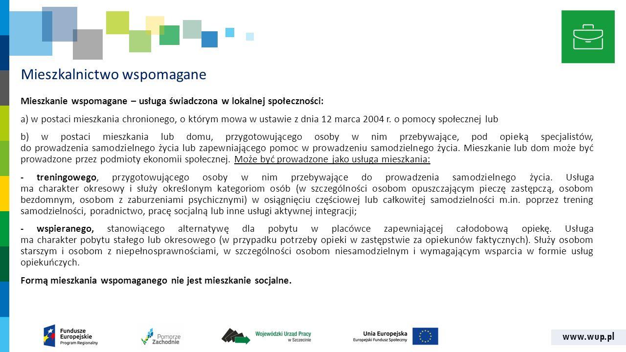 www.wup.pl Mieszkalnictwo wspomagane Mieszkanie wspomagane – usługa świadczona w lokalnej społeczności: a) w postaci mieszkania chronionego, o którym mowa w ustawie z dnia 12 marca 2004 r.