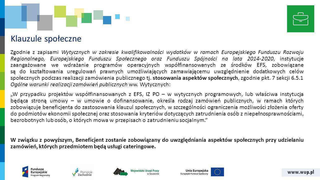 www.wup.pl Klauzule społeczne Zgodnie z zapisami Wytycznych w zakresie kwalifikowalności wydatków w ramach Europejskiego Funduszu Rozwoju Regionalnego, Europejskiego Funduszu Społecznego oraz Funduszu Spójności na lata 2014-2020, instytucje zaangażowane we wdrażanie programów operacyjnych współfinansowanych ze środków EFS, zobowiązane są do kształtowania uregulowań prawnych umożliwiających zamawiającemu uwzględnienie dodatkowych celów społecznych podczas realizacji zamówienia publicznego tj.