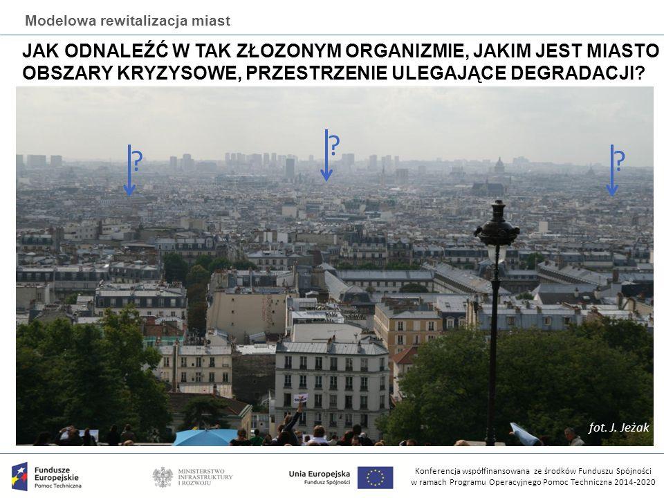 Konferencja współfinansowana ze środków Funduszu Spójności w ramach Programu Operacyjnego Pomoc Techniczna 2014-2020 Modelowa rewitalizacja miast JAK ODNALEŹĆ W TAK ZŁOZONYM ORGANIZMIE, JAKIM JEST MIASTO OBSZARY KRYZYSOWE, PRZESTRZENIE ULEGAJĄCE DEGRADACJI.