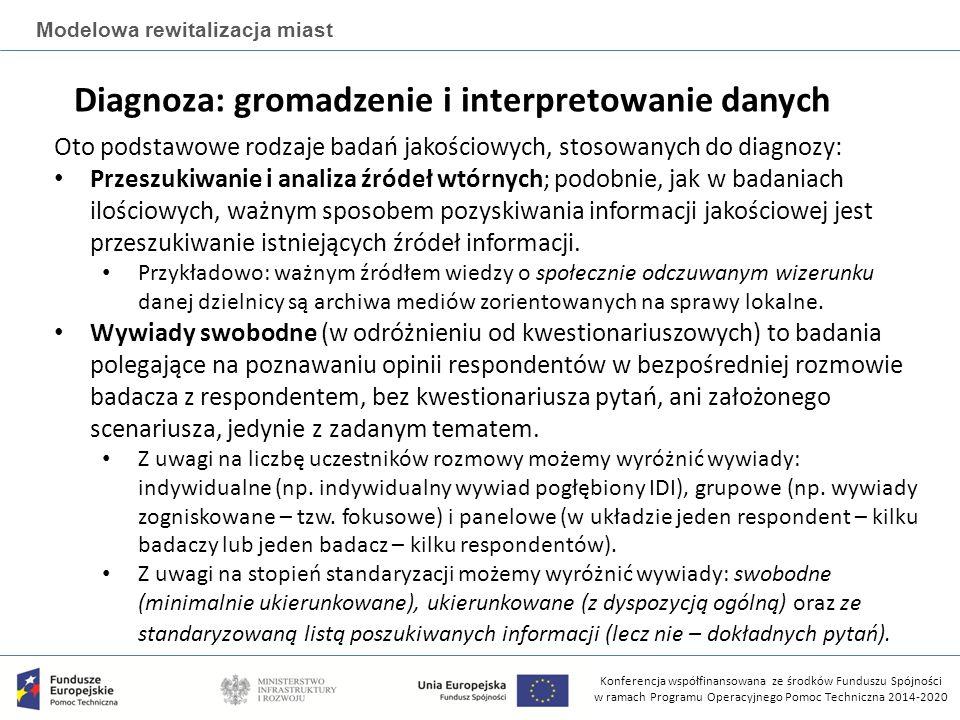 Konferencja współfinansowana ze środków Funduszu Spójności w ramach Programu Operacyjnego Pomoc Techniczna 2014-2020 Modelowa rewitalizacja miast Diagnoza: gromadzenie i interpretowanie danych Oto podstawowe rodzaje badań jakościowych, stosowanych do diagnozy: Przeszukiwanie i analiza źródeł wtórnych; podobnie, jak w badaniach ilościowych, ważnym sposobem pozyskiwania informacji jakościowej jest przeszukiwanie istniejących źródeł informacji.