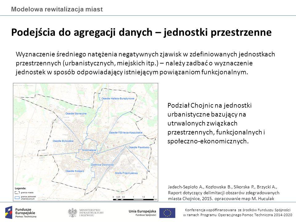 Konferencja współfinansowana ze środków Funduszu Spójności w ramach Programu Operacyjnego Pomoc Techniczna 2014-2020 Modelowa rewitalizacja miast Podejścia do agregacji danych – jednostki przestrzenne Wyznaczenie średniego natężenia negatywnych zjawisk w zdefiniowanych jednostkach przestrzennych (urbanistycznych, miejskich itp.) – należy zadbać o wyznaczenie jednostek w sposób odpowiadający istniejącym powiązaniom funkcjonalnym.