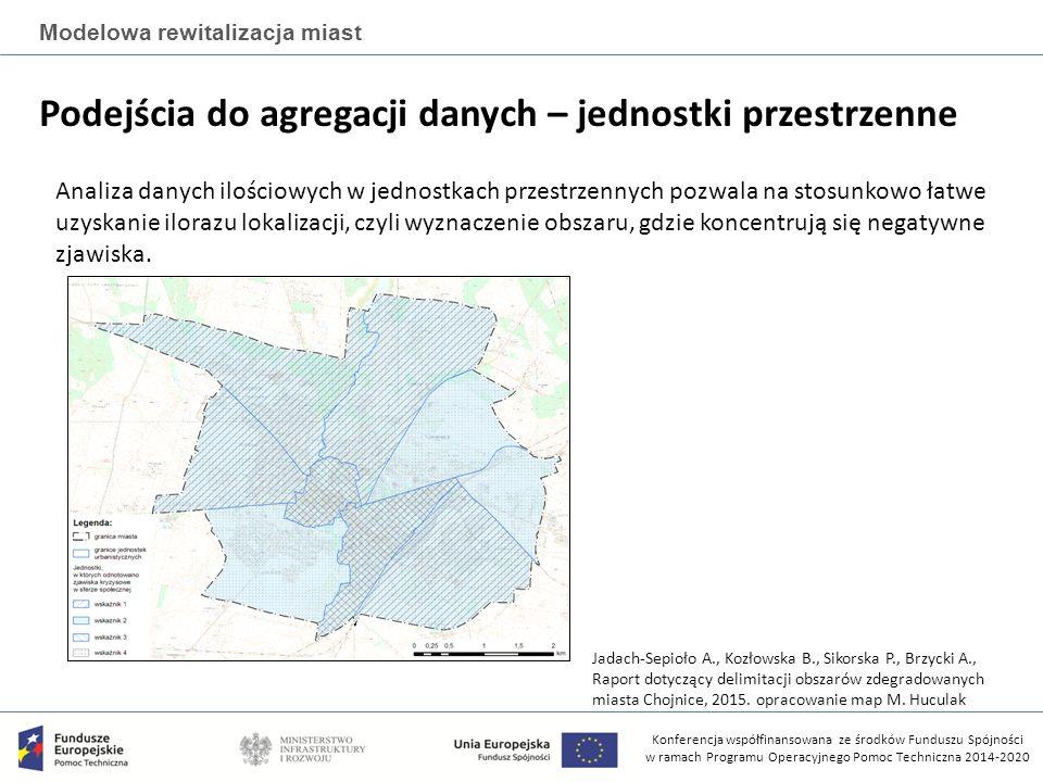 Konferencja współfinansowana ze środków Funduszu Spójności w ramach Programu Operacyjnego Pomoc Techniczna 2014-2020 Modelowa rewitalizacja miast Podejścia do agregacji danych – jednostki przestrzenne Analiza danych ilościowych w jednostkach przestrzennych pozwala na stosunkowo łatwe uzyskanie ilorazu lokalizacji, czyli wyznaczenie obszaru, gdzie koncentrują się negatywne zjawiska.