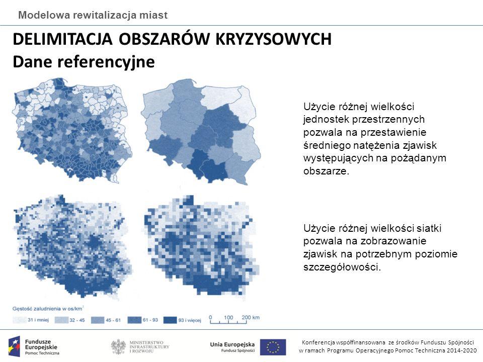 Konferencja współfinansowana ze środków Funduszu Spójności w ramach Programu Operacyjnego Pomoc Techniczna 2014-2020 Modelowa rewitalizacja miast DELIMITACJA OBSZARÓW KRYZYSOWYCH Dane referencyjne Użycie różnej wielkości siatki pozwala na zobrazowanie zjawisk na potrzebnym poziomie szczegółowości.