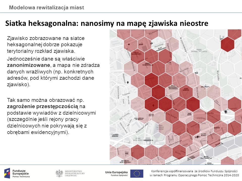 Konferencja współfinansowana ze środków Funduszu Spójności w ramach Programu Operacyjnego Pomoc Techniczna 2014-2020 Modelowa rewitalizacja miast Siatka heksagonalna: nanosimy na mapę zjawiska nieostre Zjawisko zobrazowane na siatce heksagonalnej dobrze pokazuje terytorialny rozkład zjawiska.